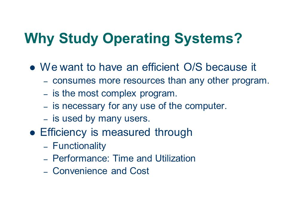 Why Study Operating Systems? We want to have an efficient O/S because it – consumes more resources than any other program. – is the most complex progr