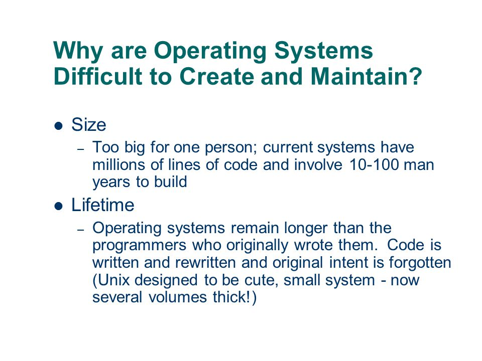 Why are Operating Systems Difficult to Create and Maintain? Size – Too big for one person; current systems have millions of lines of code and involve