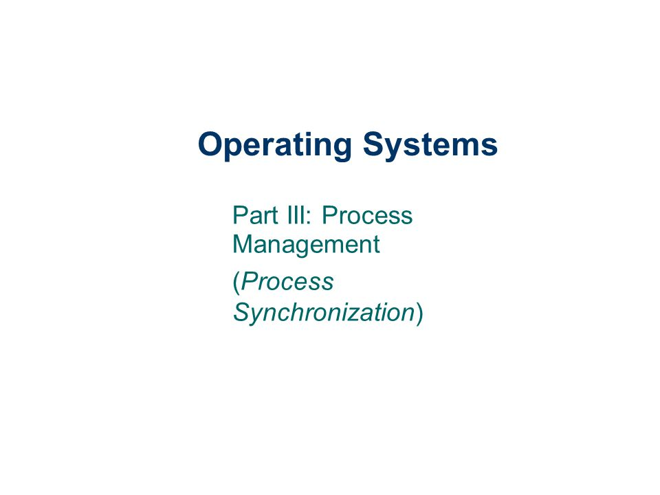 Operating Systems Part III: Process Management (Process Synchronization)