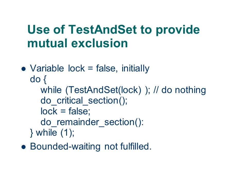 Use of TestAndSet to provide mutual exclusion Variable lock = false, initially do { while (TestAndSet(lock) ); // do nothing do_critical_section(); lock = false; do_remainder_section(): } while (1); Bounded-waiting not fulfilled.
