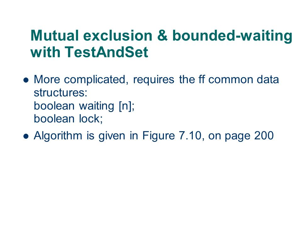 Mutual exclusion & bounded-waiting with TestAndSet More complicated, requires the ff common data structures: boolean waiting [n]; boolean lock; Algori