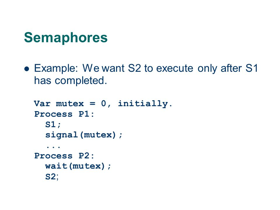 Semaphores Example: We want S2 to execute only after S1 has completed. Var mutex = 0, initially. Process P1: S1; signal(mutex);... Process P2: wait(mu