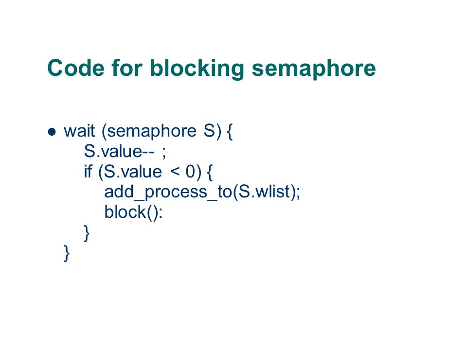 Code for blocking semaphore wait (semaphore S) { S.value-- ; if (S.value < 0) { add_process_to(S.wlist); block(): } }