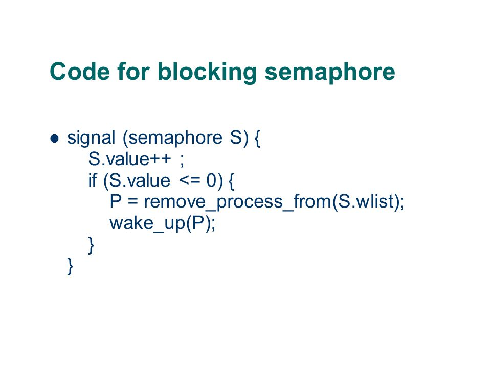 Code for blocking semaphore signal (semaphore S) { S.value++ ; if (S.value <= 0) { P = remove_process_from(S.wlist); wake_up(P); } }