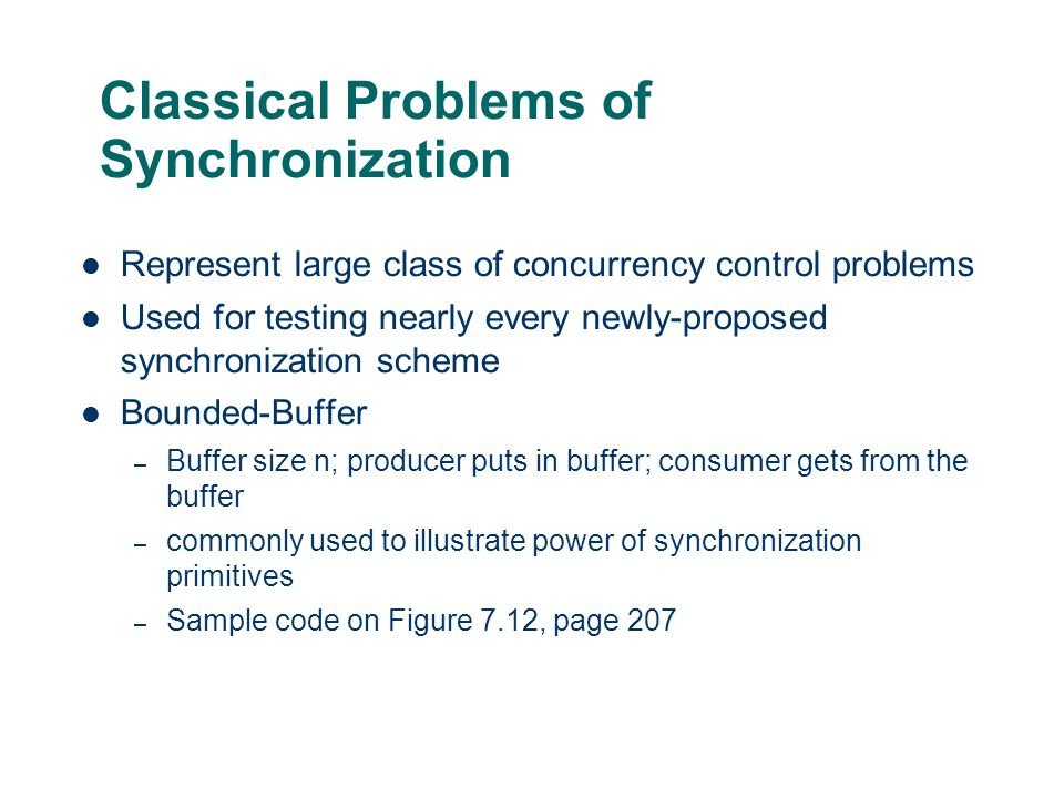 Classical Problems of Synchronization Represent large class of concurrency control problems Used for testing nearly every newly-proposed synchronizati