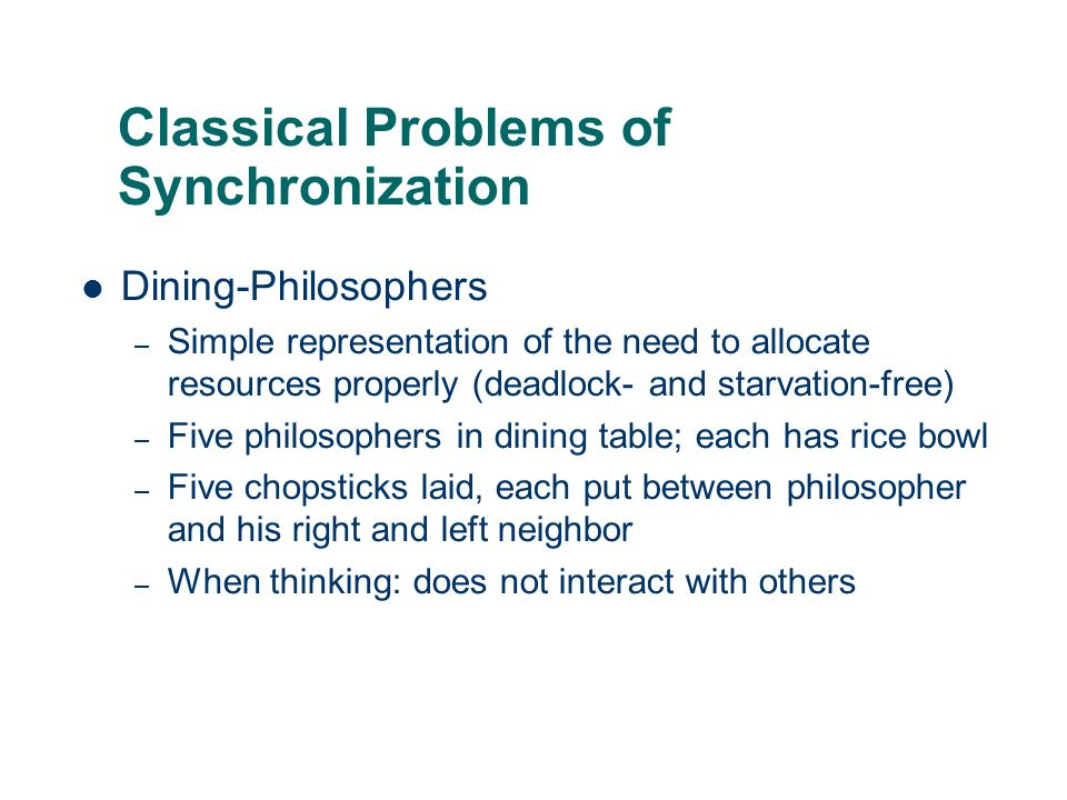 Classical Problems of Synchronization Dining-Philosophers – Simple representation of the need to allocate resources properly (deadlock- and starvation
