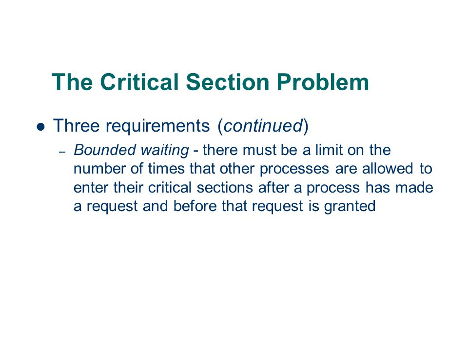 The Critical Section Problem Three requirements (continued) – Bounded waiting - there must be a limit on the number of times that other processes are allowed to enter their critical sections after a process has made a request and before that request is granted