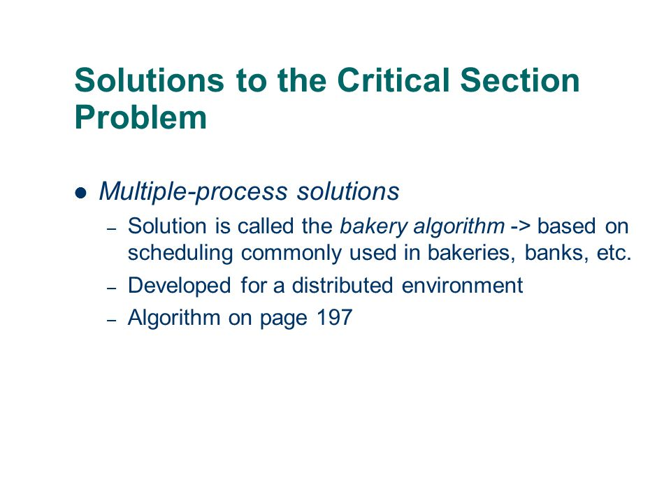 Solutions to the Critical Section Problem Multiple-process solutions – Solution is called the bakery algorithm -> based on scheduling commonly used in bakeries, banks, etc.