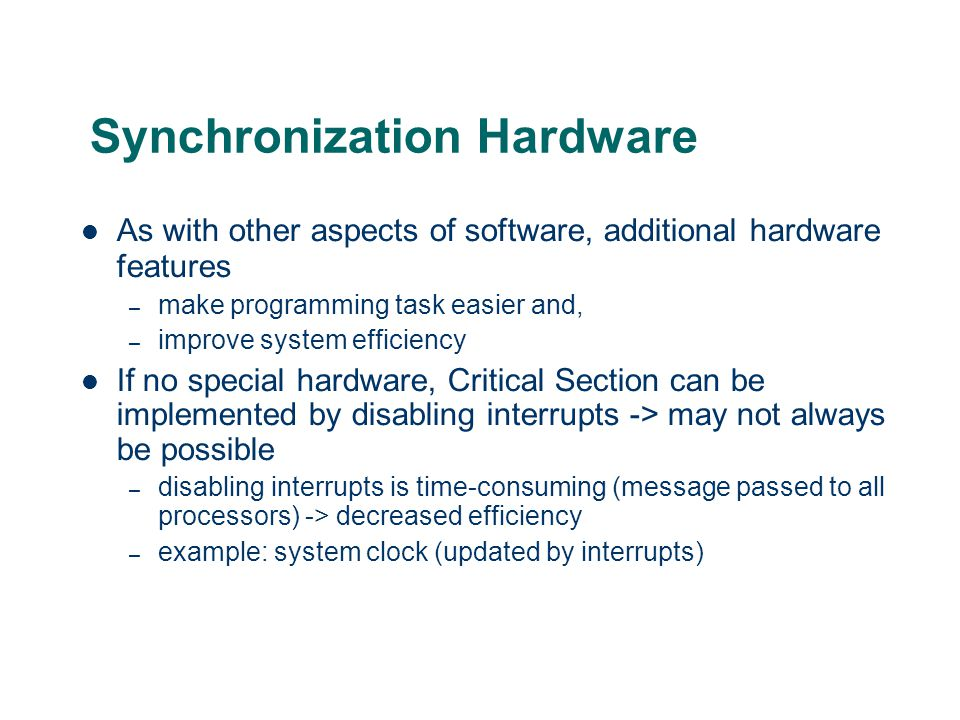 Synchronization Hardware As with other aspects of software, additional hardware features – make programming task easier and, – improve system efficien