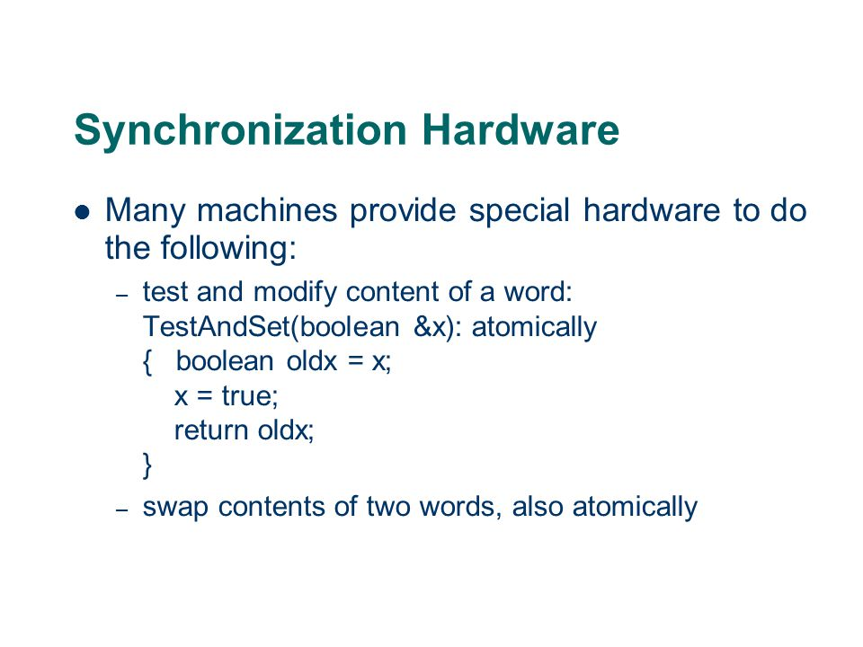 Synchronization Hardware Many machines provide special hardware to do the following: – test and modify content of a word: TestAndSet(boolean &x): atomically { boolean oldx = x; x = true; return oldx; } – swap contents of two words, also atomically