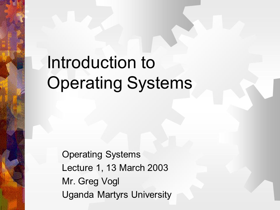 Introduction to Operating Systems Operating Systems Lecture 1, 13 March 2003 Mr. Greg Vogl Uganda Martyrs University