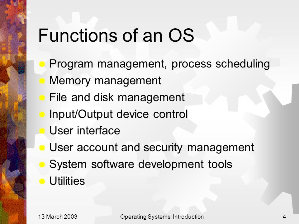 13 March 2003Operating Systems: Introduction4 Functions of an OS  Program management, process scheduling  Memory management  File and disk management  Input/Output device control  User interface  User account and security management  System software development tools  Utilities
