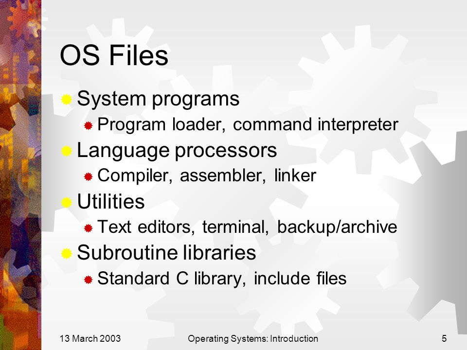 13 March 2003Operating Systems: Introduction5 OS Files  System programs  Program loader, command interpreter  Language processors  Compiler, assem