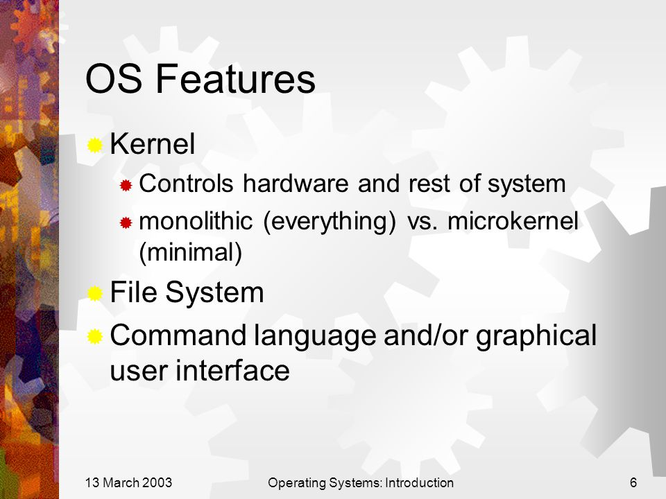 13 March 2003Operating Systems: Introduction6 OS Features  Kernel  Controls hardware and rest of system  monolithic (everything) vs. microkernel (m
