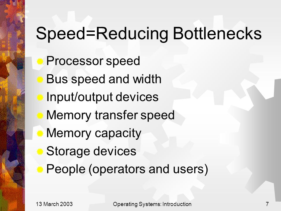 13 March 2003Operating Systems: Introduction7 Speed=Reducing Bottlenecks  Processor speed  Bus speed and width  Input/output devices  Memory trans