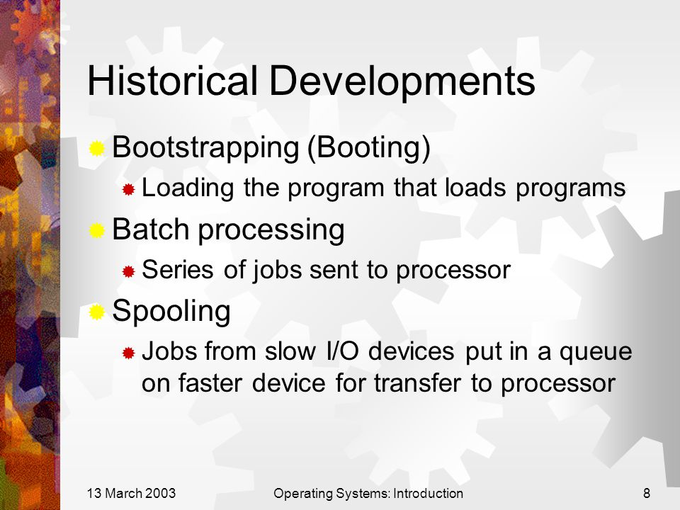 13 March 2003Operating Systems: Introduction8 Historical Developments  Bootstrapping (Booting)  Loading the program that loads programs  Batch processing  Series of jobs sent to processor  Spooling  Jobs from slow I/O devices put in a queue on faster device for transfer to processor