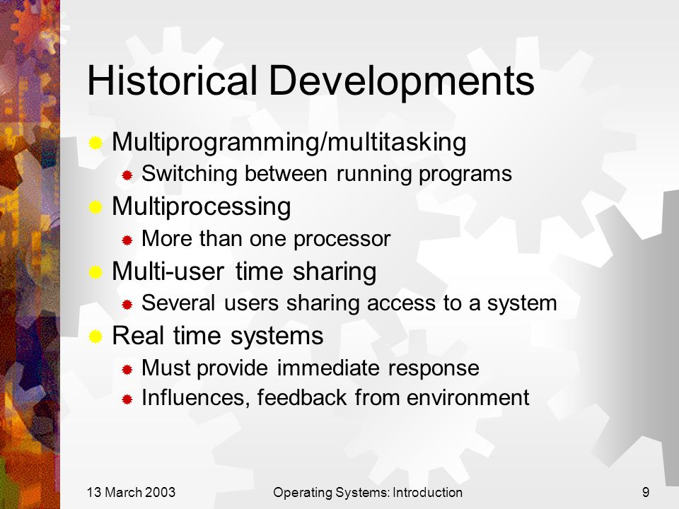 13 March 2003Operating Systems: Introduction9 Historical Developments  Multiprogramming/multitasking  Switching between running programs  Multiprocessing  More than one processor  Multi-user time sharing  Several users sharing access to a system  Real time systems  Must provide immediate response  Influences, feedback from environment
