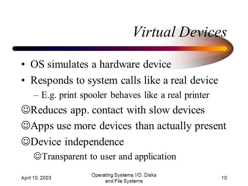 April 10, 2003 Operating Systems: I/O, Disks and File Systems 10 Virtual Devices OS simulates a hardware device Responds to system calls like a real device –E.g.