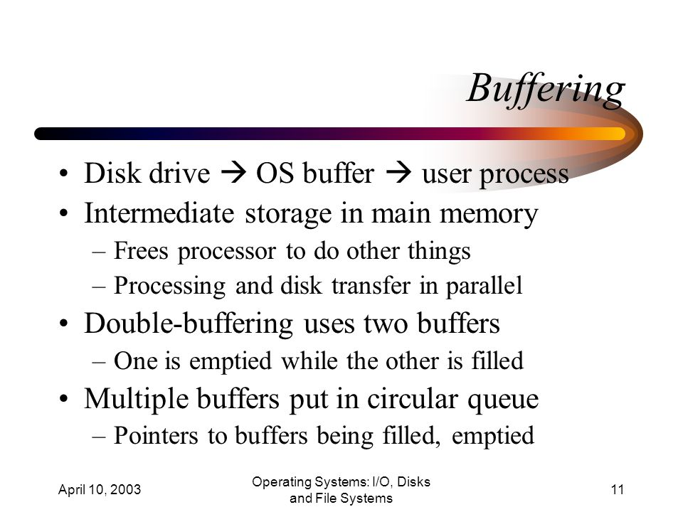 April 10, 2003 Operating Systems: I/O, Disks and File Systems 11 Buffering Disk drive  OS buffer  user process Intermediate storage in main memory –Frees processor to do other things –Processing and disk transfer in parallel Double-buffering uses two buffers –One is emptied while the other is filled Multiple buffers put in circular queue –Pointers to buffers being filled, emptied
