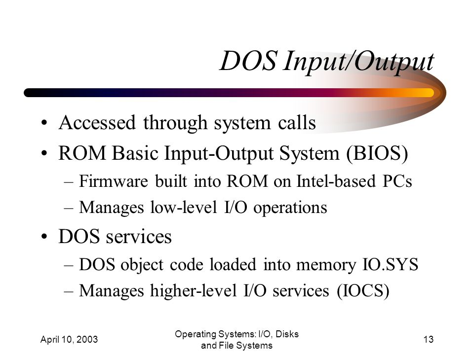 April 10, 2003 Operating Systems: I/O, Disks and File Systems 13 DOS Input/Output Accessed through system calls ROM Basic Input-Output System (BIOS) –Firmware built into ROM on Intel-based PCs –Manages low-level I/O operations DOS services –DOS object code loaded into memory IO.SYS –Manages higher-level I/O services (IOCS)