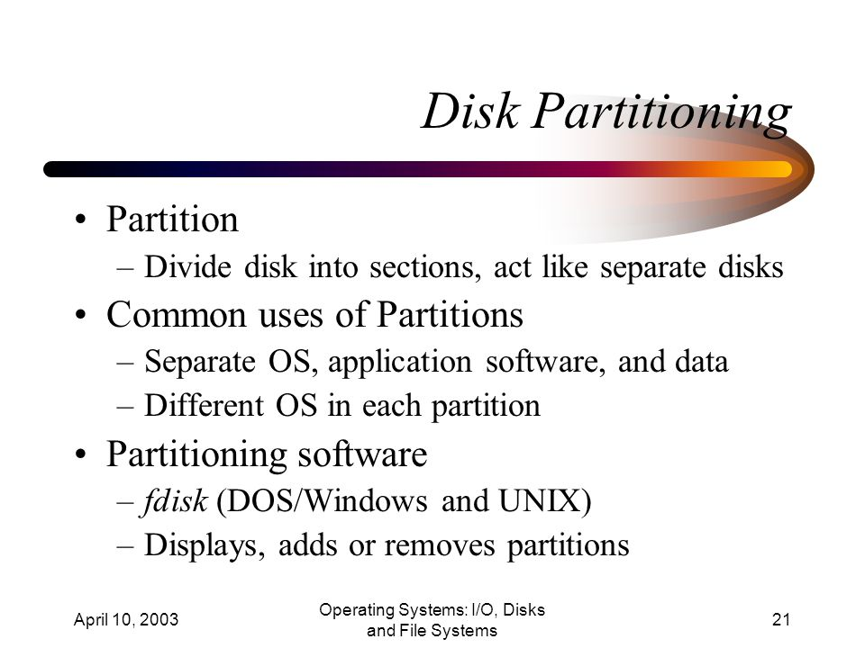 April 10, 2003 Operating Systems: I/O, Disks and File Systems 21 Disk Partitioning Partition –Divide disk into sections, act like separate disks Common uses of Partitions –Separate OS, application software, and data –Different OS in each partition Partitioning software –fdisk (DOS/Windows and UNIX) –Displays, adds or removes partitions