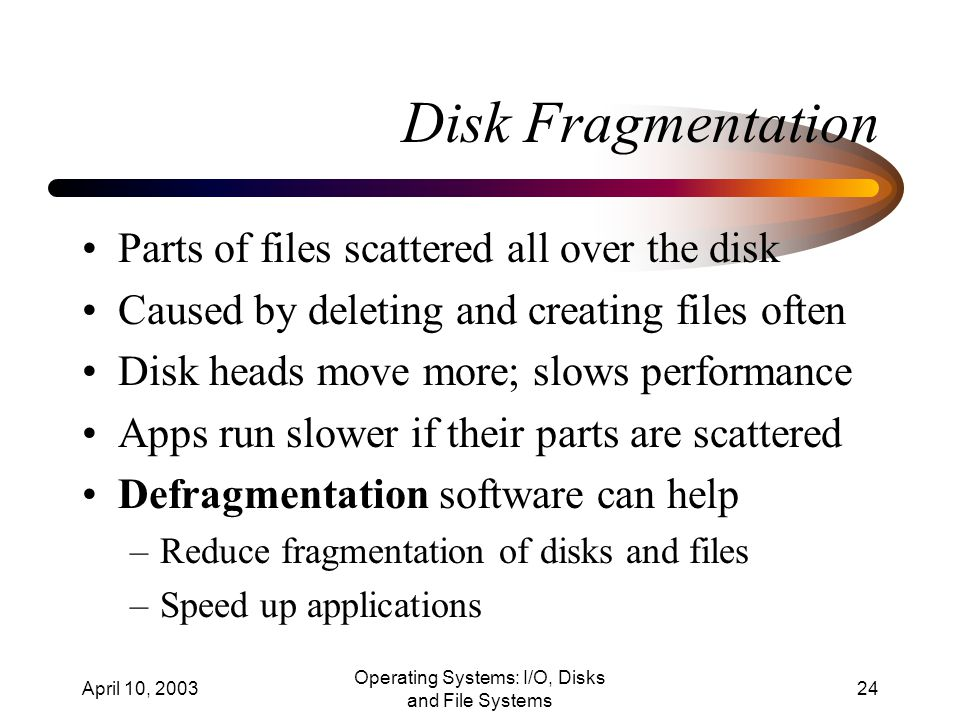 April 10, 2003 Operating Systems: I/O, Disks and File Systems 24 Disk Fragmentation Parts of files scattered all over the disk Caused by deleting and creating files often Disk heads move more; slows performance Apps run slower if their parts are scattered Defragmentation software can help –Reduce fragmentation of disks and files –Speed up applications