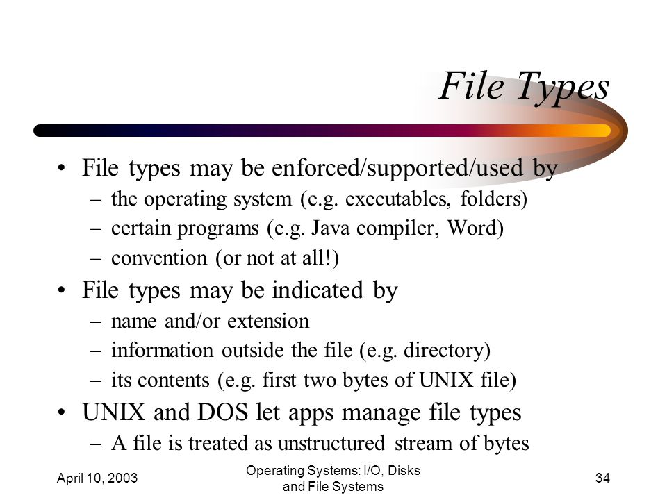 April 10, 2003 Operating Systems: I/O, Disks and File Systems 34 File Types File types may be enforced/supported/used by –the operating system (e.g.