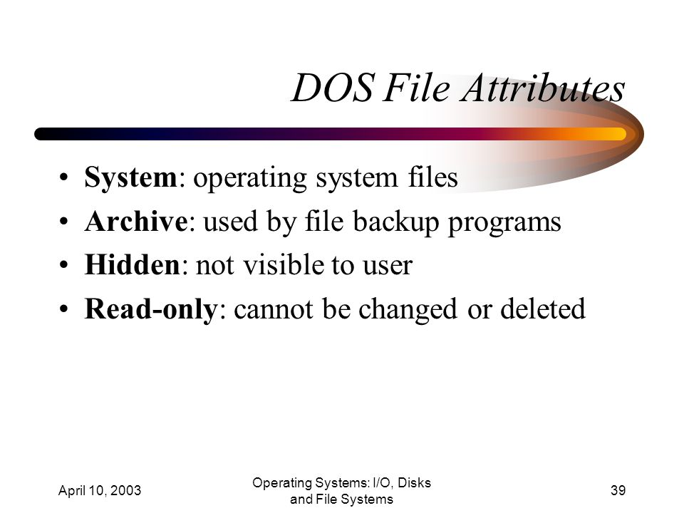 April 10, 2003 Operating Systems: I/O, Disks and File Systems 39 DOS File Attributes System: operating system files Archive: used by file backup programs Hidden: not visible to user Read-only: cannot be changed or deleted