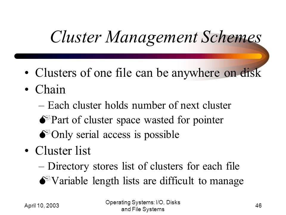 April 10, 2003 Operating Systems: I/O, Disks and File Systems 46 Cluster Management Schemes Clusters of one file can be anywhere on disk Chain –Each cluster holds number of next cluster  Part of cluster space wasted for pointer  Only serial access is possible Cluster list –Directory stores list of clusters for each file  Variable length lists are difficult to manage