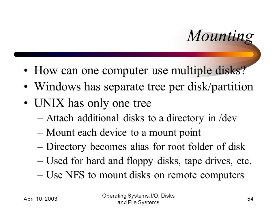 April 10, 2003 Operating Systems: I/O, Disks and File Systems 54 Mounting How can one computer use multiple disks.
