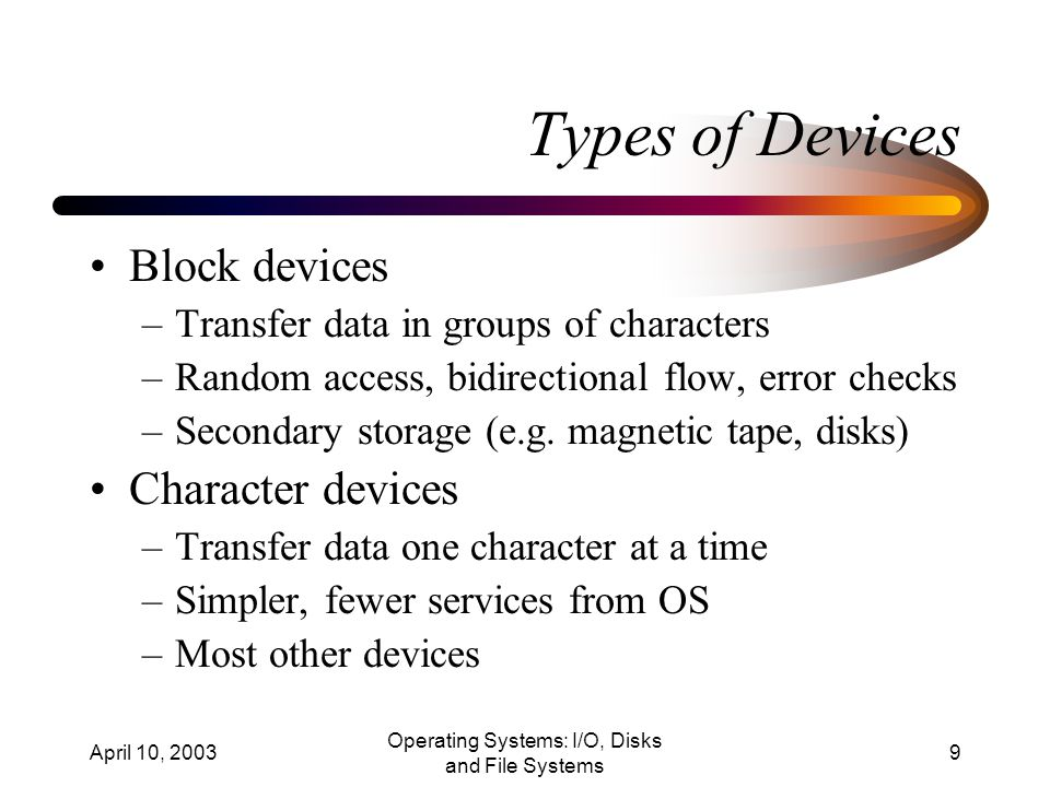 April 10, 2003 Operating Systems: I/O, Disks and File Systems 9 Types of Devices Block devices –Transfer data in groups of characters –Random access, bidirectional flow, error checks –Secondary storage (e.g.