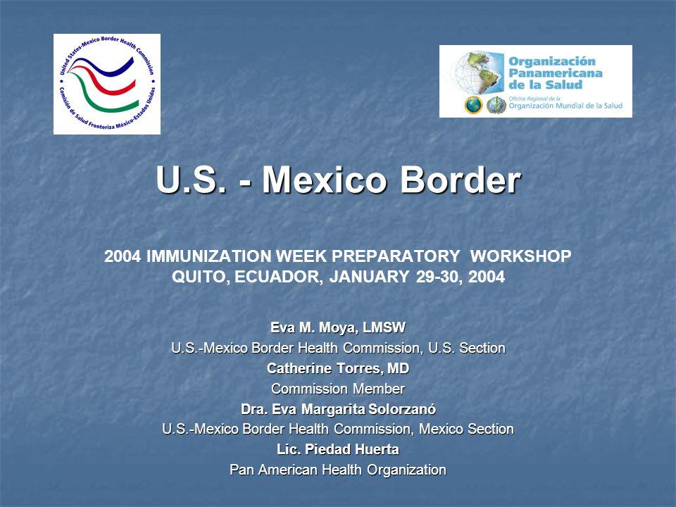 U.S. - Mexico Border U.S. - Mexico Border 2004 IMMUNIZATION WEEK PREPARATORY WORKSHOP QUITO, ECUADOR, JANUARY 29-30, 2004 Eva M. Moya, LMSW U.S.-Mexic