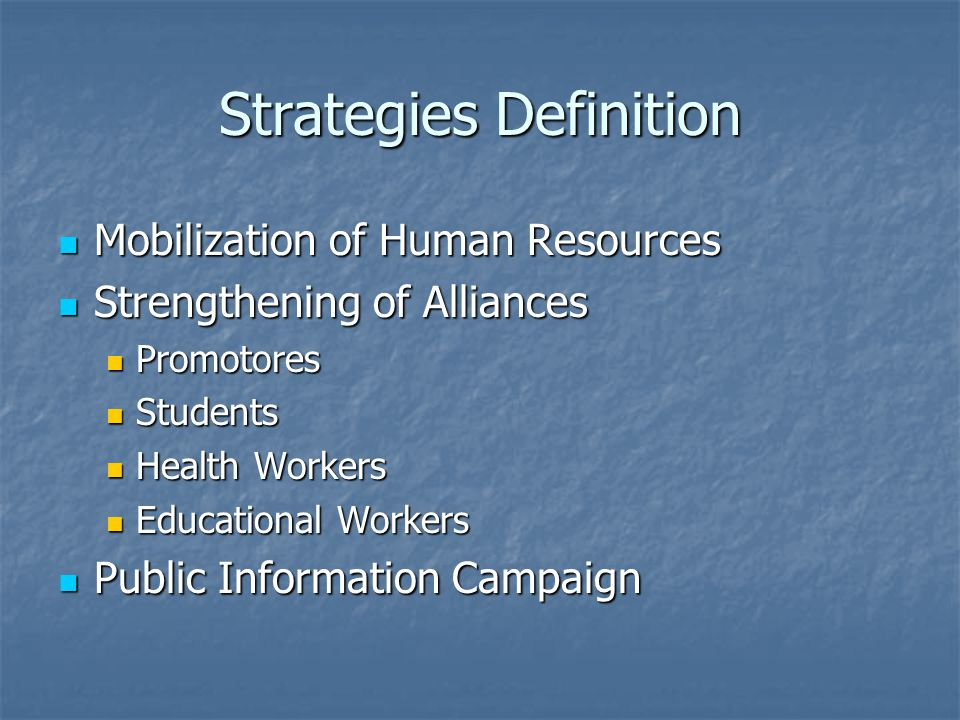 Strategies Definition Mobilization of Human Resources Mobilization of Human Resources Strengthening of Alliances Strengthening of Alliances Promotores Promotores Students Students Health Workers Health Workers Educational Workers Educational Workers Public Information Campaign Public Information Campaign