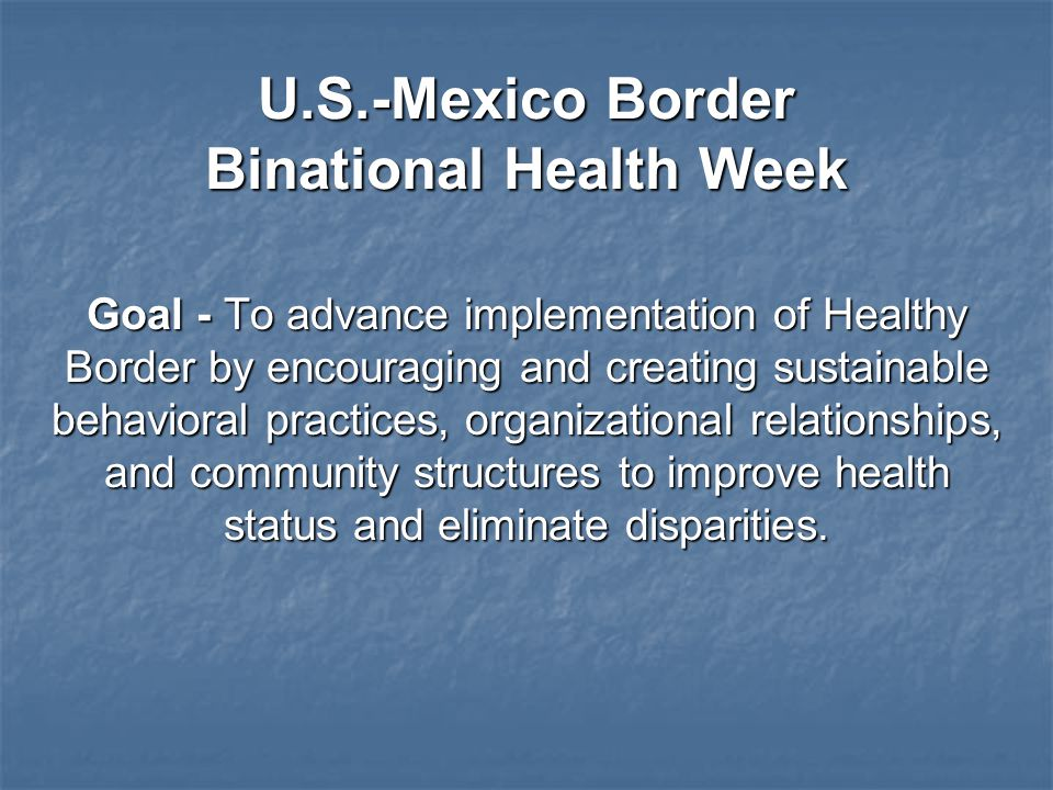 U.S.-Mexico Border Binational Health Week Goal - To advance implementation of Healthy Border by encouraging and creating sustainable behavioral practices, organizational relationships, and community structures to improve health status and eliminate disparities.