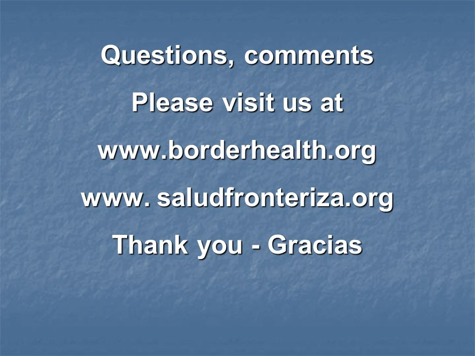 Questions, comments Please visit us at www.borderhealth.org www.