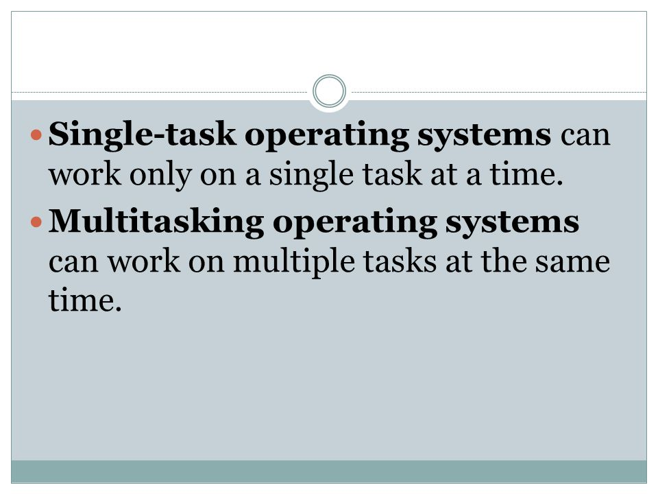 Single-task operating systems can work only on a single task at a time. Multitasking operating systems can work on multiple tasks at the same time.