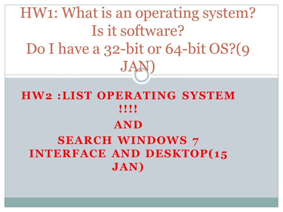 HW2 :LIST OPERATING SYSTEM !!!! AND SEARCH WINDOWS 7 INTERFACE AND DESKTOP(15 JAN) HW1: What is an operating system? Is it software? Do I have a 32-bi