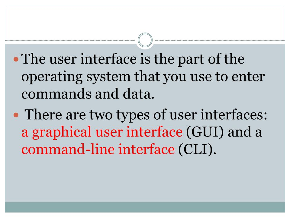 The user interface is the part of the operating system that you use to enter commands and data. There are two types of user interfaces: a graphical us