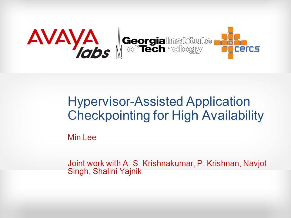 Hypervisor-Assisted Application Checkpointing for High Availability Min Lee Joint work with A. S. Krishnakumar, P. Krishnan, Navjot Singh, Shalini Yaj