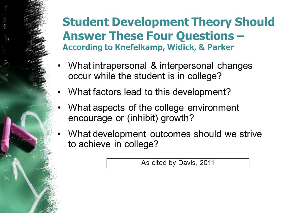 Student Development Theory Should Answer These Four Questions – According to Knefelkamp, Widick, & Parker What intrapersonal & interpersonal changes occur while the student is in college.