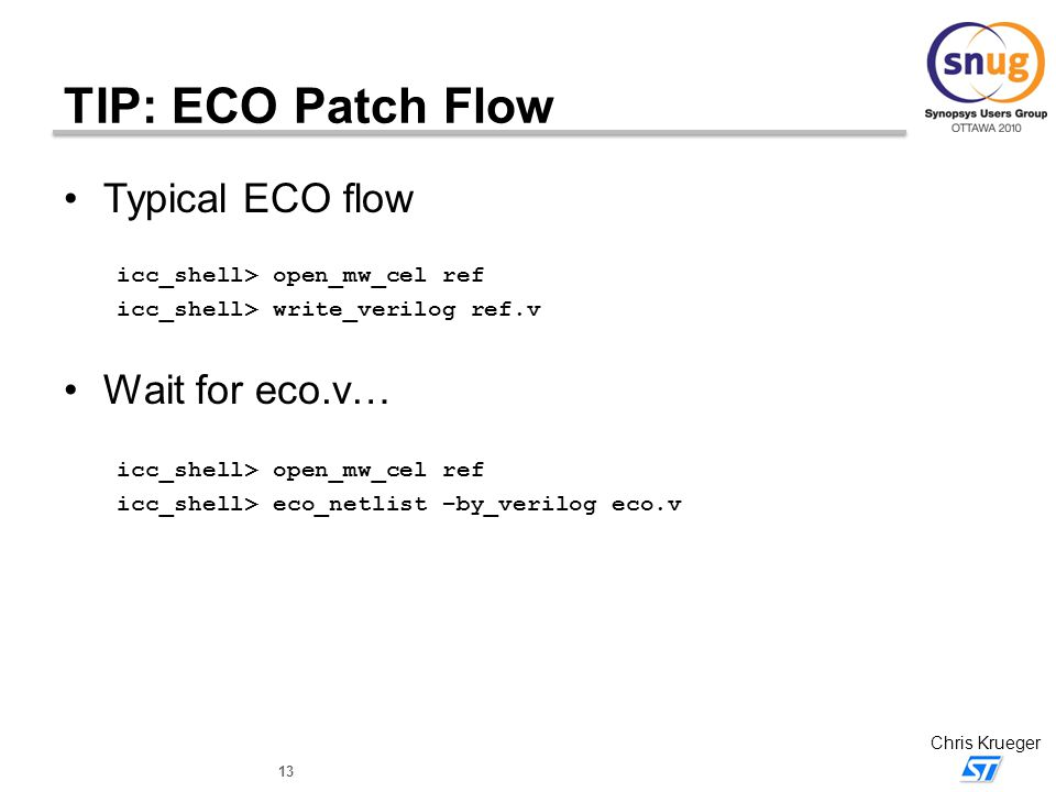 13 Chris Krueger TIP: ECO Patch Flow Typical ECO flow icc_shell> open_mw_cel ref icc_shell> write_verilog ref.v Wait for eco.v… icc_shell> open_mw_cel