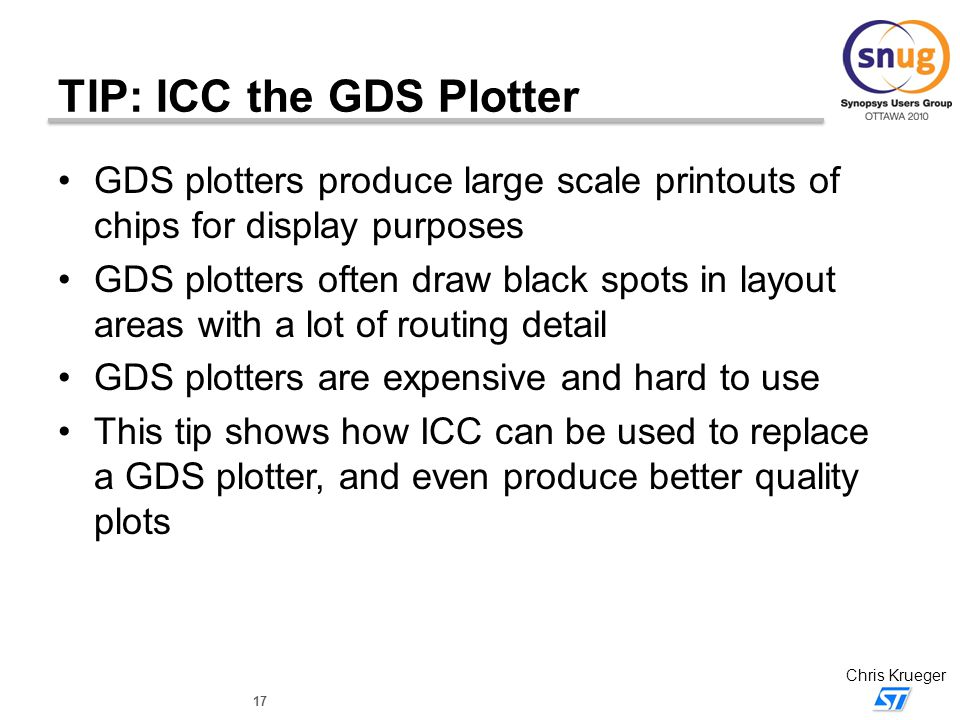17 Chris Krueger TIP: ICC the GDS Plotter GDS plotters produce large scale printouts of chips for display purposes GDS plotters often draw black spots