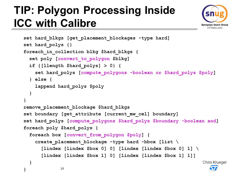 24 Chris Krueger TIP: Polygon Processing Inside ICC with Calibre set hard_blkgs [get_placement_blockages -type hard] set hard_polys {} foreach_in_coll
