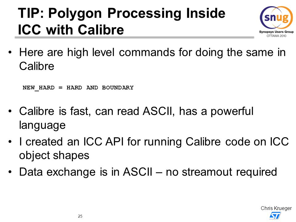 25 Chris Krueger TIP: Polygon Processing Inside ICC with Calibre Here are high level commands for doing the same in Calibre NEW_HARD = HARD AND BOUNDA