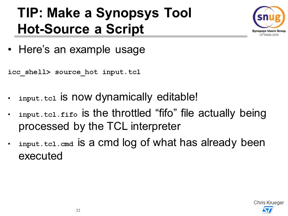 33 Chris Krueger TIP: Make a Synopsys Tool Hot-Source a Script Here's an example usage icc_shell> source_hot input.tcl input.tcl is now dynamically ed
