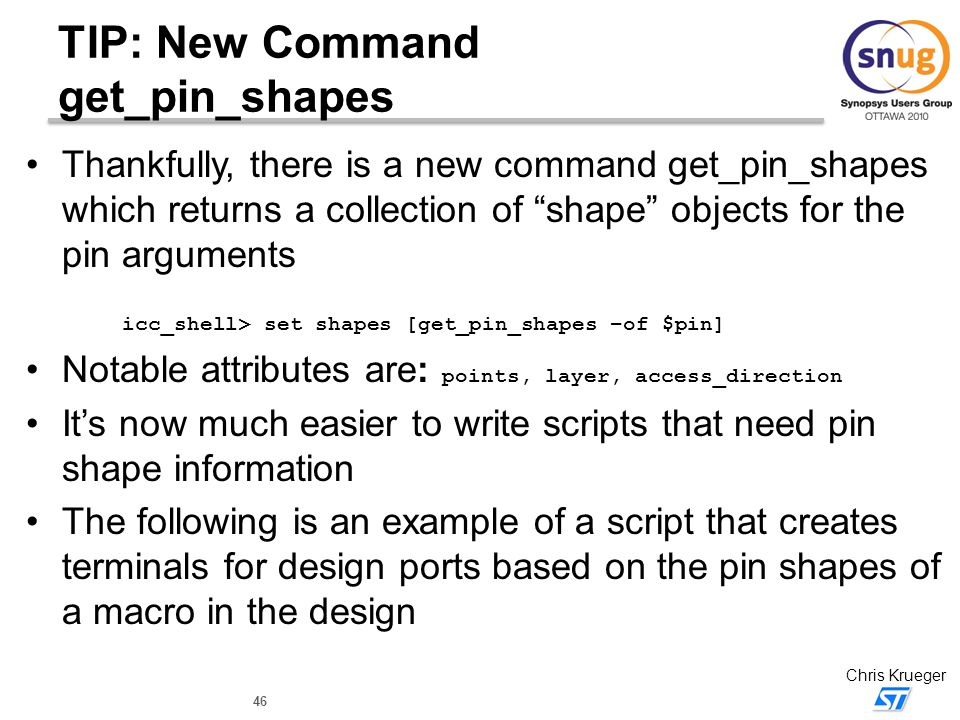 "46 Chris Krueger TIP: New Command get_pin_shapes Thankfully, there is a new command get_pin_shapes which returns a collection of ""shape"" objects for t"
