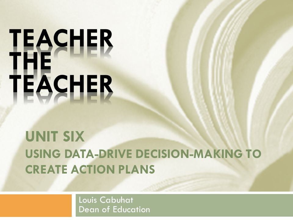 UNIT SIX USING DATA-DRIVE DECISION-MAKING TO CREATE ACTION PLANS Louis Cabuhat Dean of Education