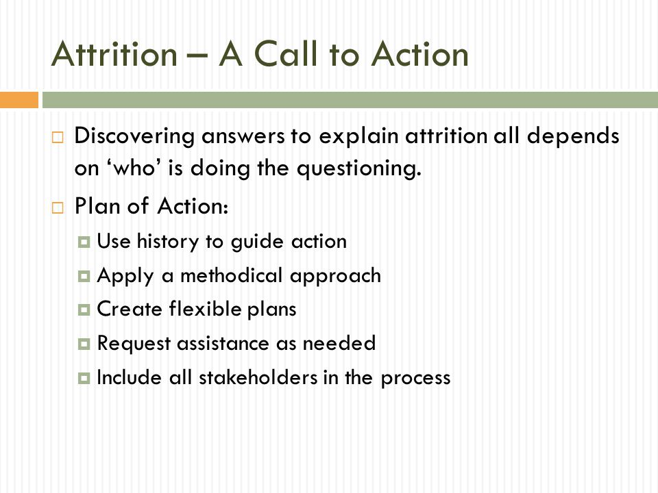 Attrition – A Call to Action  Discovering answers to explain attrition all depends on 'who' is doing the questioning.  Plan of Action:  Use history