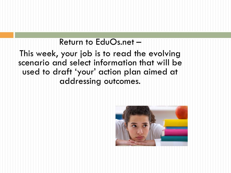 Return to EduOs.net – This week, your job is to read the evolving scenario and select information that will be used to draft 'your' action plan aimed