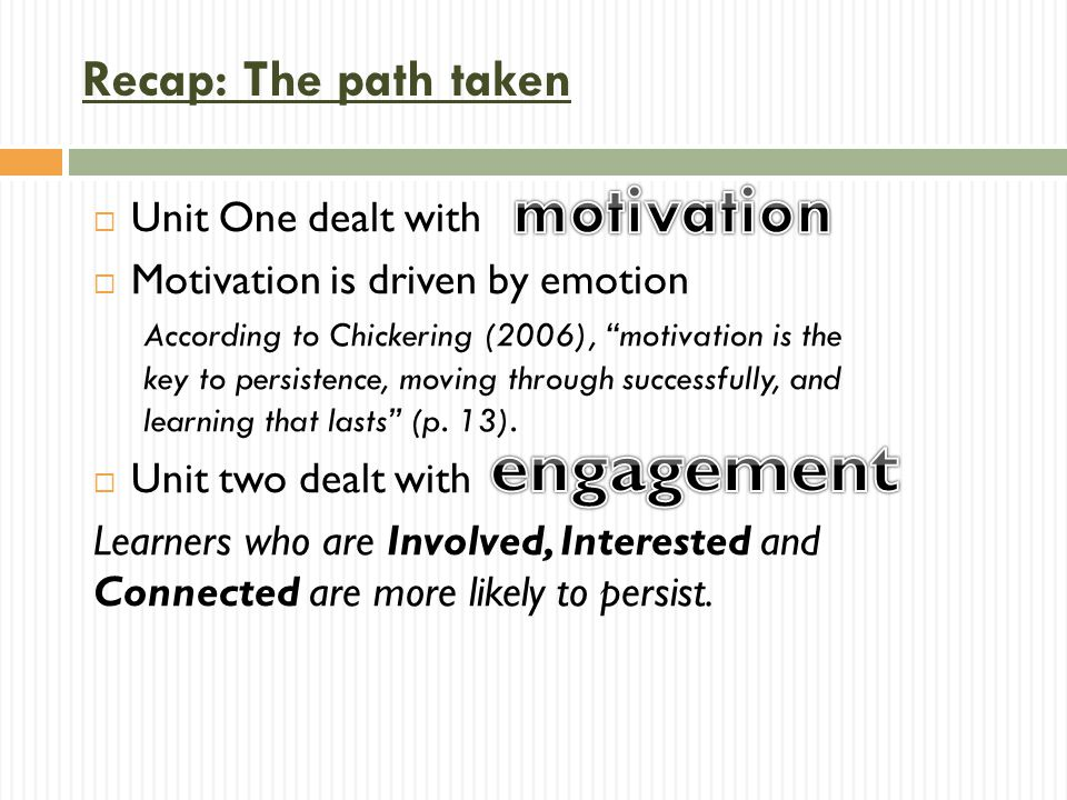 """ Unit One dealt with  Motivation is driven by emotion According to Chickering (2006), """"motivation is the key to persistence, moving through successf"""